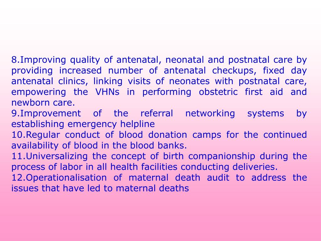 8.Improving quality of antenatal, neonatal and postnatal care by providing increased number of antenatal checkups, fixed day antenatal clinics, linking visits of neonates with postnatal care, empowering the VHNs in performing obstetric first aid and newborn care.
