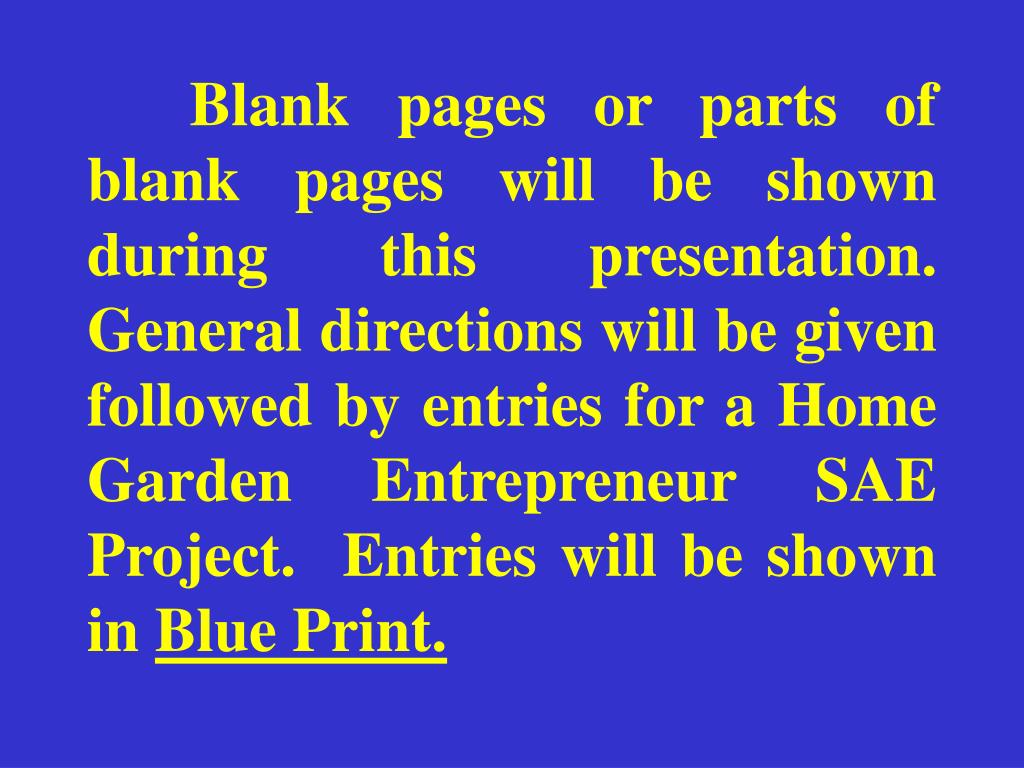 Blank pages or parts of blank pages will be shown during this presentation.  General directions will be given followed by entries for a Home Garden Entrepreneur SAE Project.  Entries will be shown in