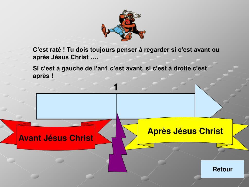 C'est raté ! Tu dois toujours penser à regarder si c'est avant ou après Jésus Christ ….