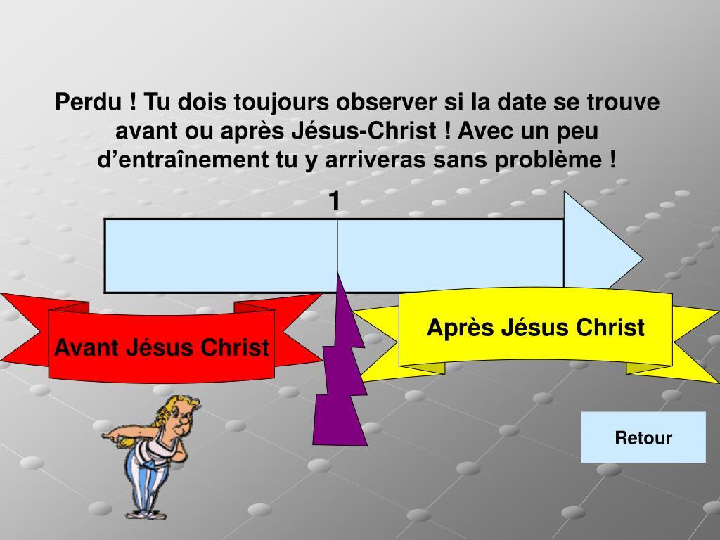 Perdu ! Tu dois toujours observer si la date se trouve avant ou après Jésus-Christ ! Avec un peu d'entraînement tu y arriveras sans problème !