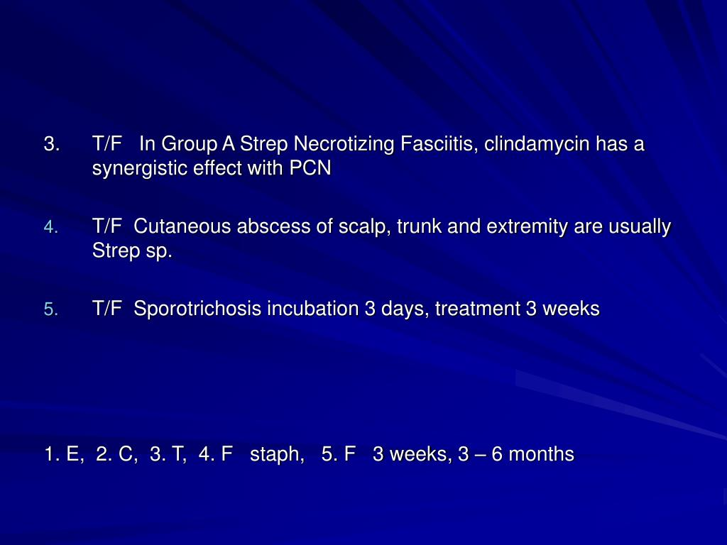 3.T/F   In Group A Strep Necrotizing Fasciitis, clindamycin has a synergistic effect with PCN