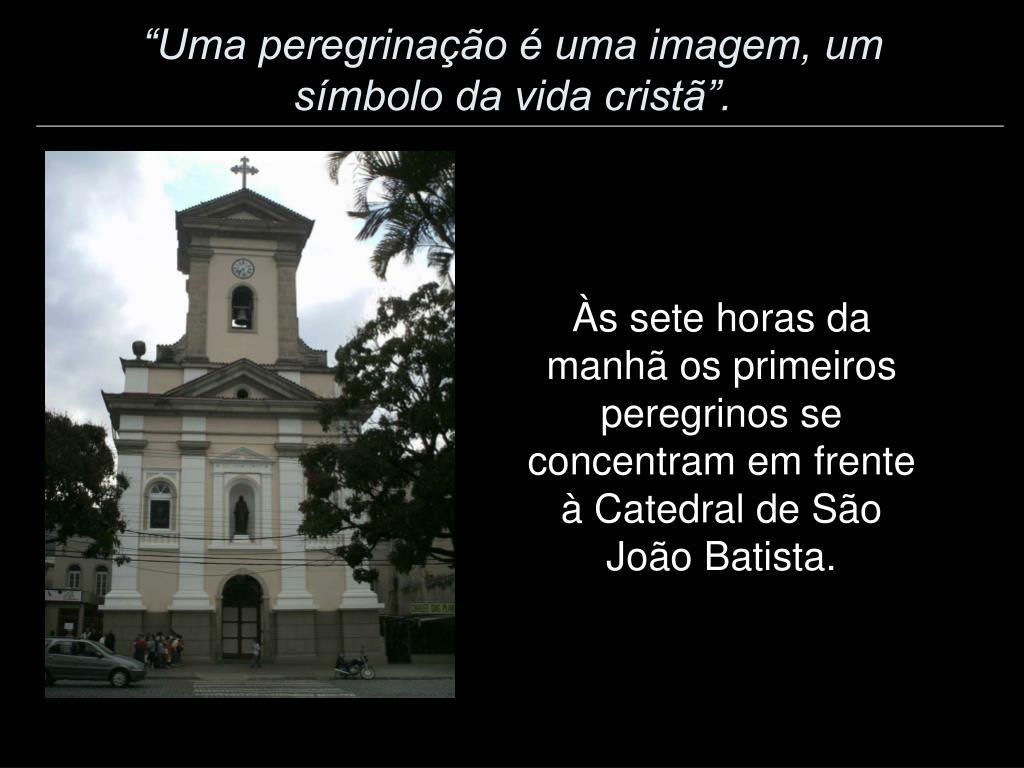"""""""Uma peregrinação é uma imagem, um símbolo da vida cristã""""."""