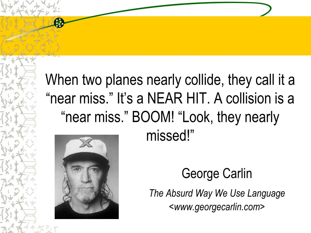"When two planes nearly collide, they call it a ""near miss."" It's a NEAR HIT. A collision is a ""near miss."" BOOM! ""Look, they nearly missed!"""