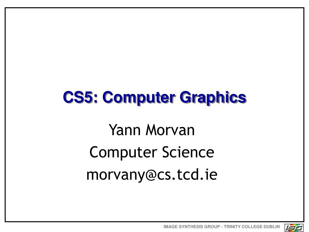CS5: Computer Graphics
