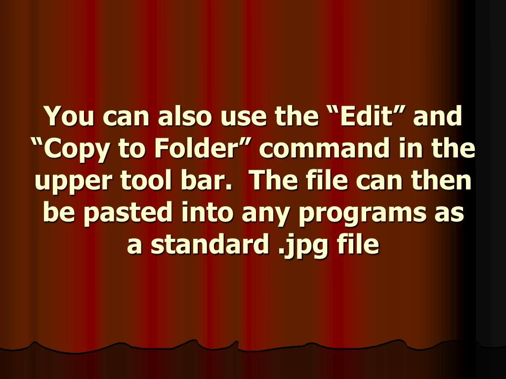 "You can also use the ""Edit"" and ""Copy to Folder"" command in the upper tool bar.  The file can then be pasted into any programs as a standard .jpg file"