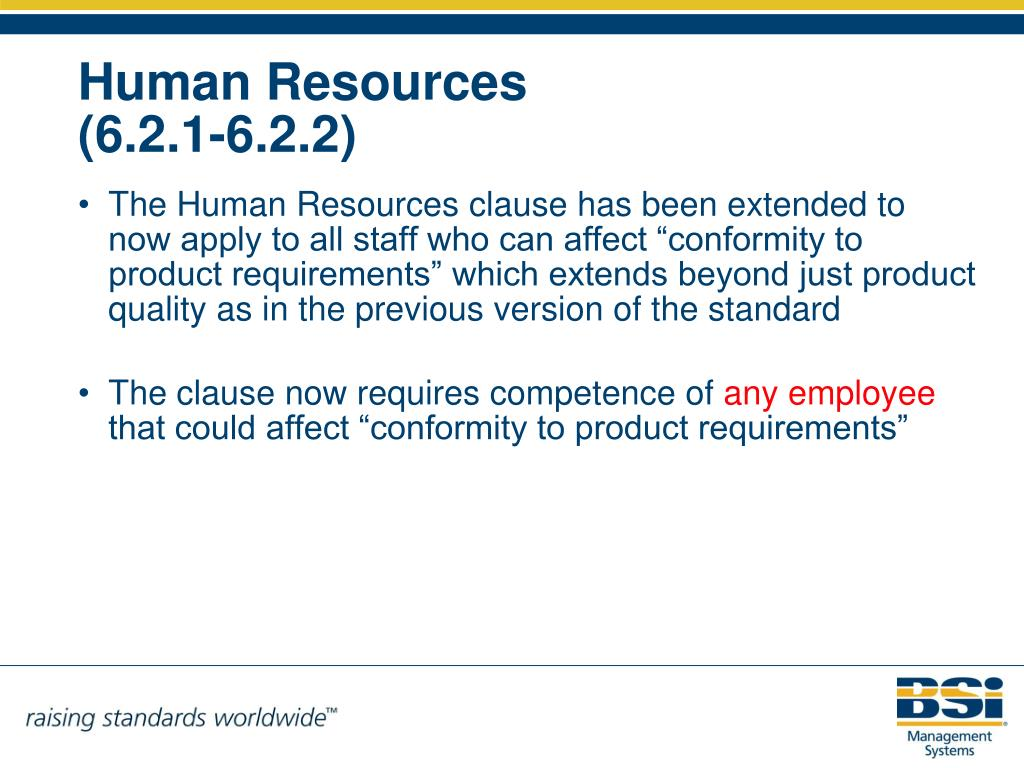 "The Human Resources clause has been extended to now apply to all staff who can affect ""conformity to product requirements"" which extends beyond just product quality as in the previous version of the standard"