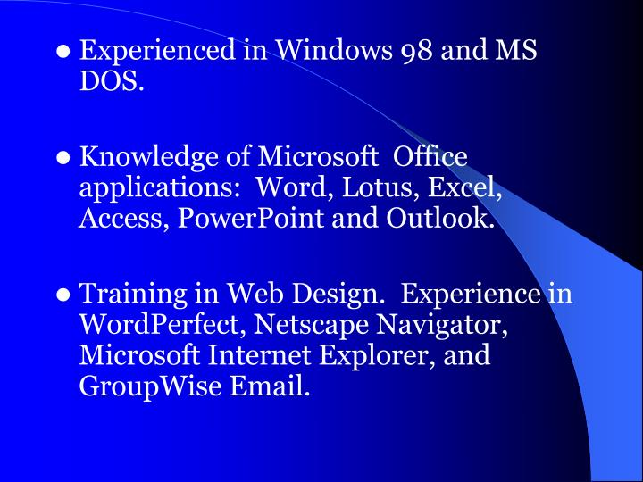 Experienced in Windows 98 and MS DOS.