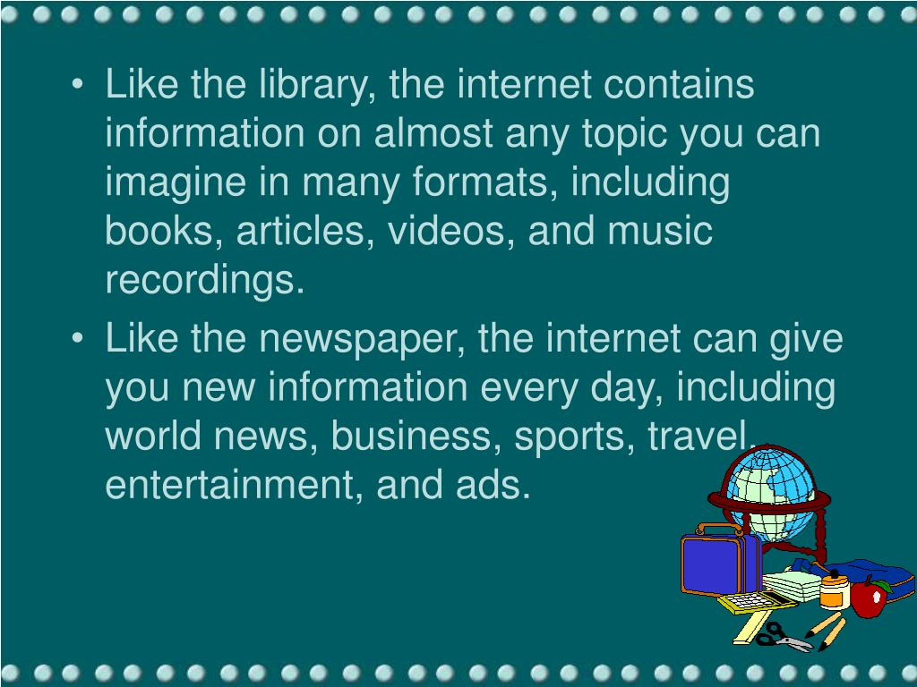 Like the library, the internet contains information on almost any topic you can imagine in many formats, including books, articles, videos, and music recordings.
