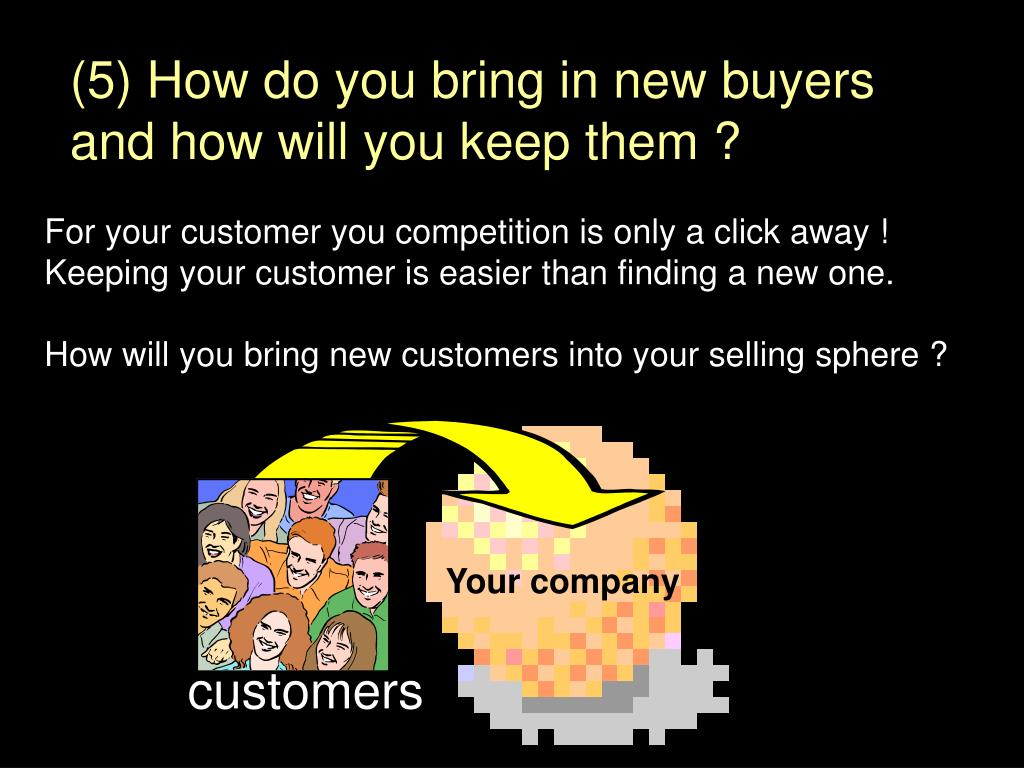 (5) How do you bring in new buyers and how will you keep them ?