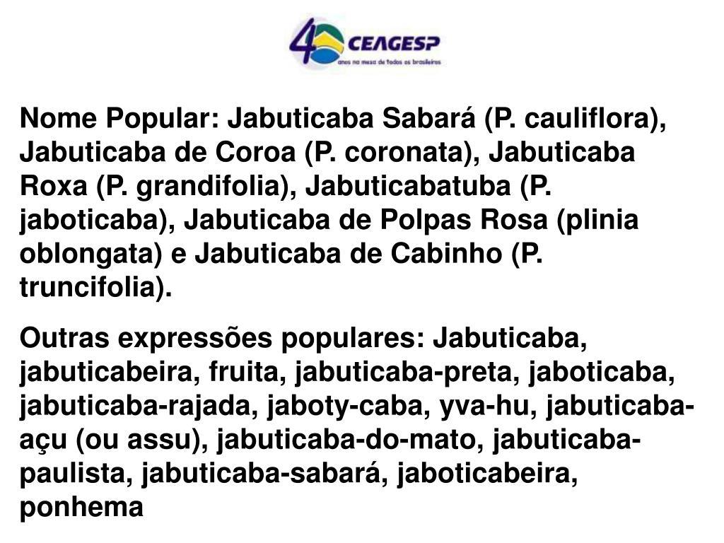 Nome Popular: Jabuticaba Sabará (P. cauliflora), Jabuticaba de Coroa (P. coronata), Jabuticaba Roxa (P. grandifolia), Jabuticabatuba (P. jaboticaba), Jabuticaba de Polpas Rosa (plinia oblongata) e Jabuticaba de Cabinho (P. truncifolia).