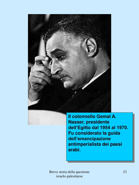 Il colonnello Gemal A. Nasser, presidente dell'Egitto dal 1954 al 1970. Fu considerato la guida dell'emancipazione antimperialista dei paesi arabi.