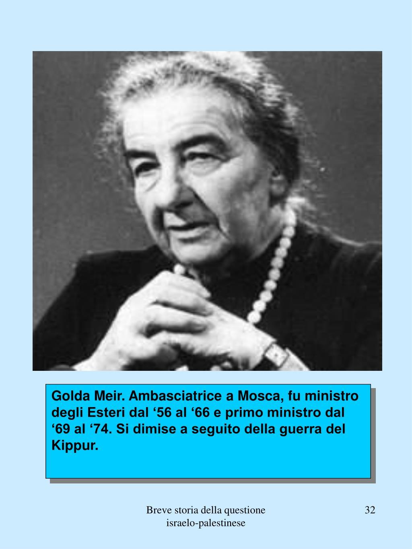 Golda Meir. Ambasciatrice a Mosca, fu ministro degli Esteri dal '56 al '66 e primo ministro dal '69 al '74. Si dimise a seguito della guerra del Kippur.