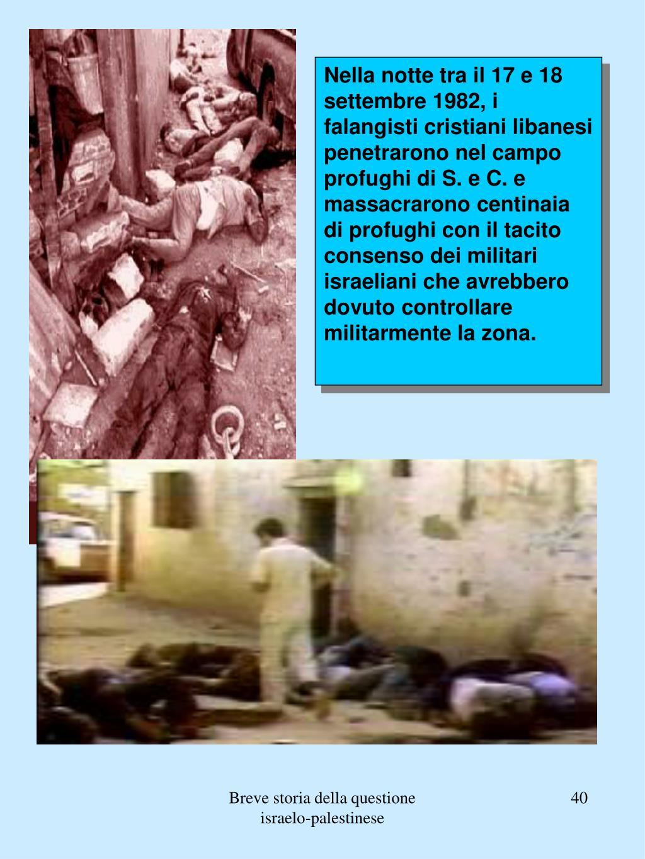 Nella notte tra il 17 e 18 settembre 1982, i falangisti cristiani libanesi penetrarono nel campo profughi di S. e C. e massacrarono centinaia di profughi con il tacito consenso dei militari israeliani che avrebbero dovuto controllare militarmente la zona.