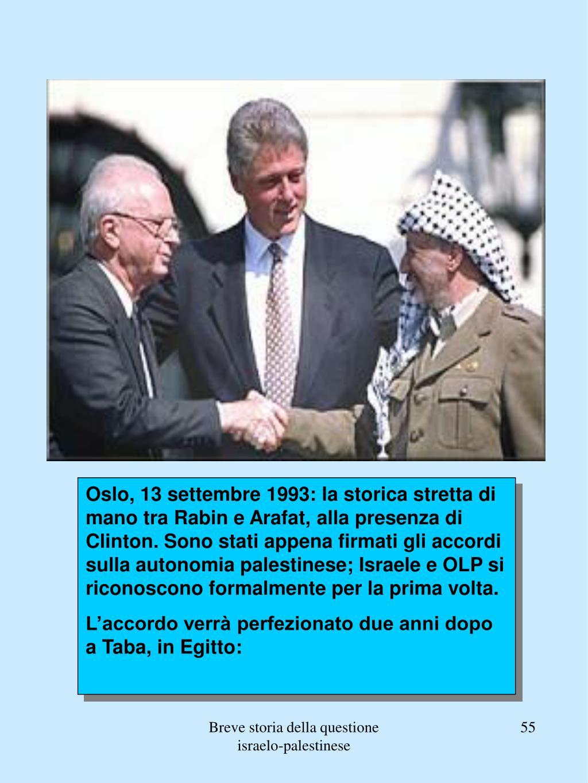 Oslo, 13 settembre 1993: la storica stretta di mano tra Rabin e Arafat, alla presenza di Clinton. Sono stati appena firmati gli accordi sulla autonomia palestinese; Israele e OLP si riconoscono formalmente per la prima volta.
