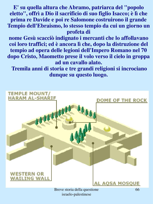 """E' su quella altura che Abramo, patriarca del """"popolo eletto"""", offrì a Dio il sacrificio di suo figlio Isacco; è lì che prima re Davide e poi re Salomone costruirono il grande Tempio dell'Ebraismo, lo stesso tempio da cui un giorno un profeta di"""