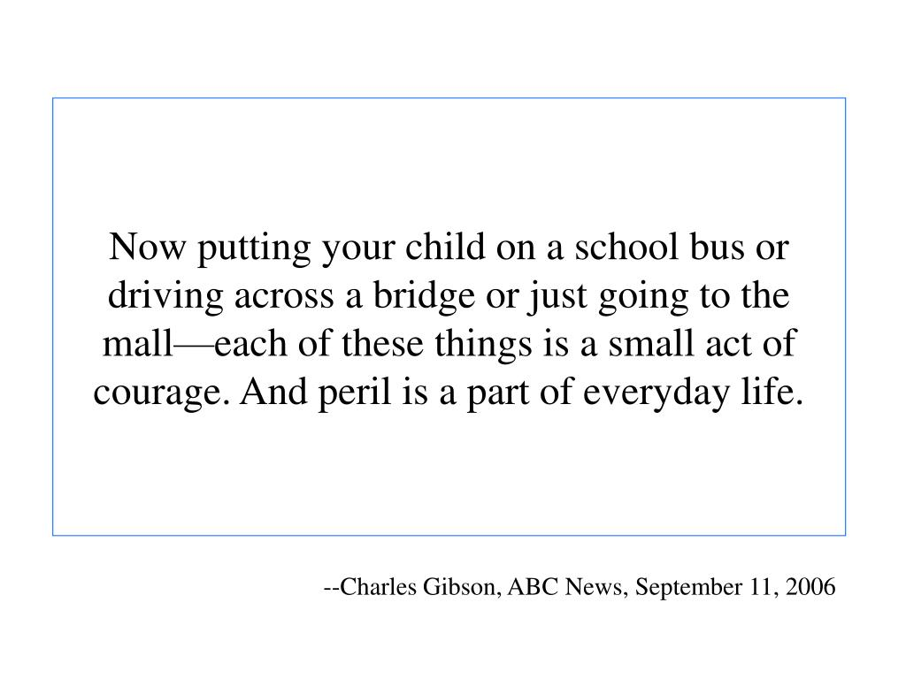 Now putting your child on a school bus or driving across a bridge or just going to the mall—each of these things is a small act of courage. And peril is a part of everyday life.