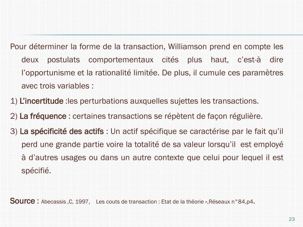 Pour déterminer la forme de la transaction, Williamson prend en compte les deux postulats comportementaux cités plus haut, c'est-à dire l'opportunisme et la rationalité limitée. De plus, il cumule ces paramètres avec trois variables :