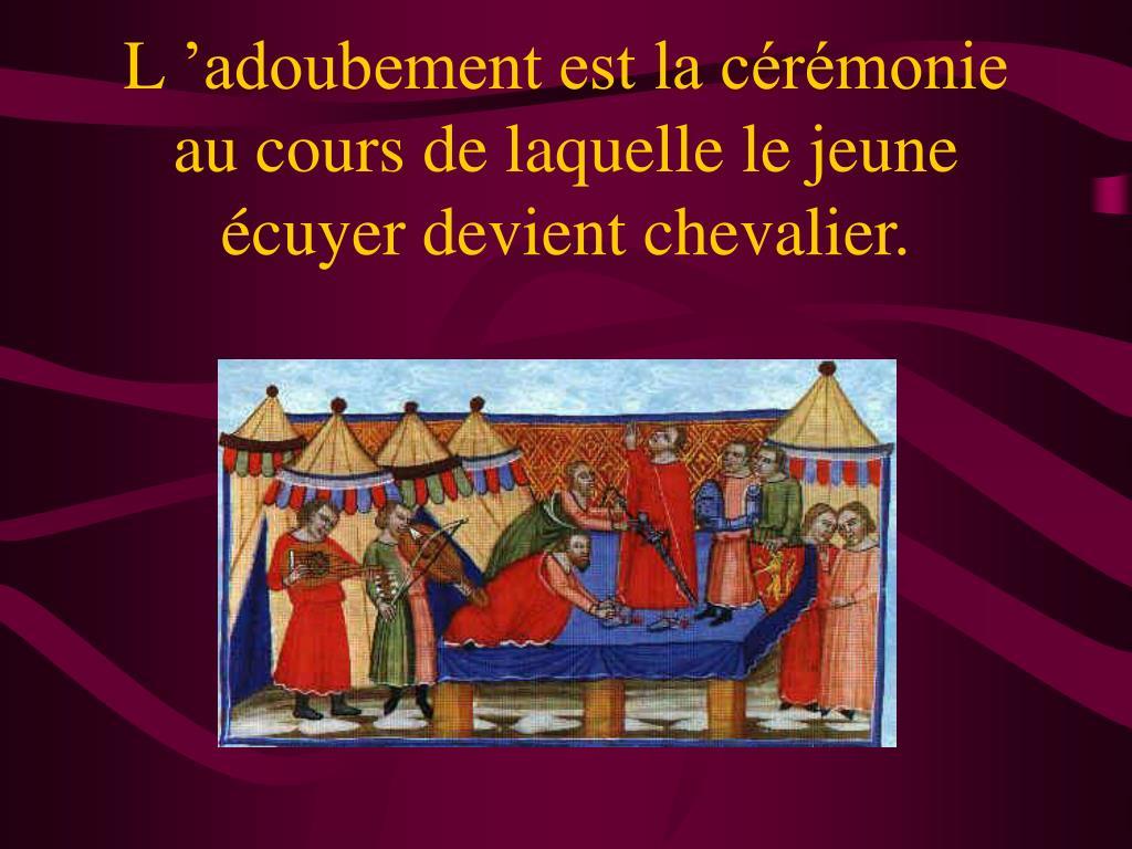 L'adoubement est la cérémonie au cours de laquelle le jeune écuyer devient chevalier.