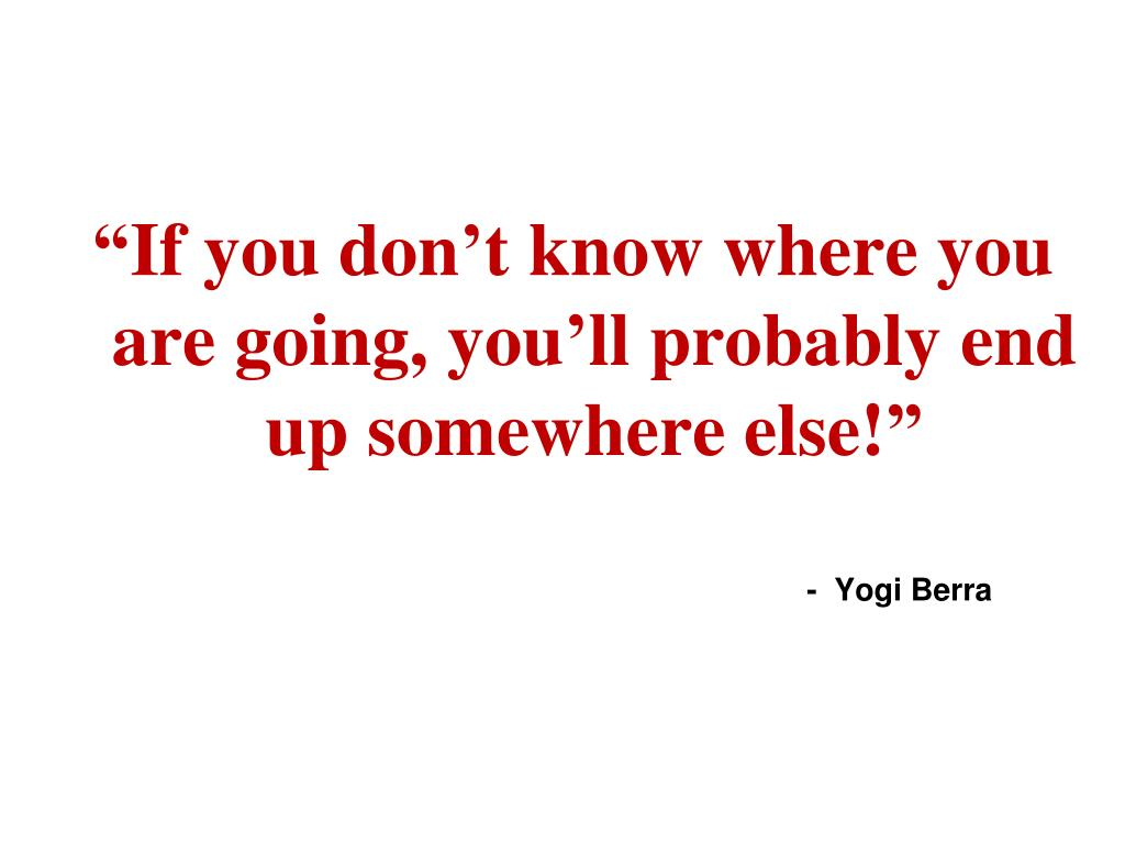 """If you don't know where you are going, you'll probably end up somewhere else!"""