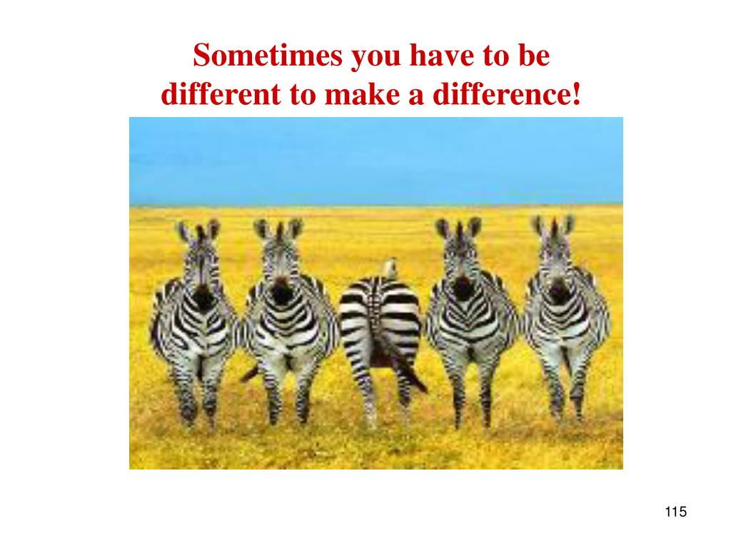 Sometimes you have to be different to make a difference!