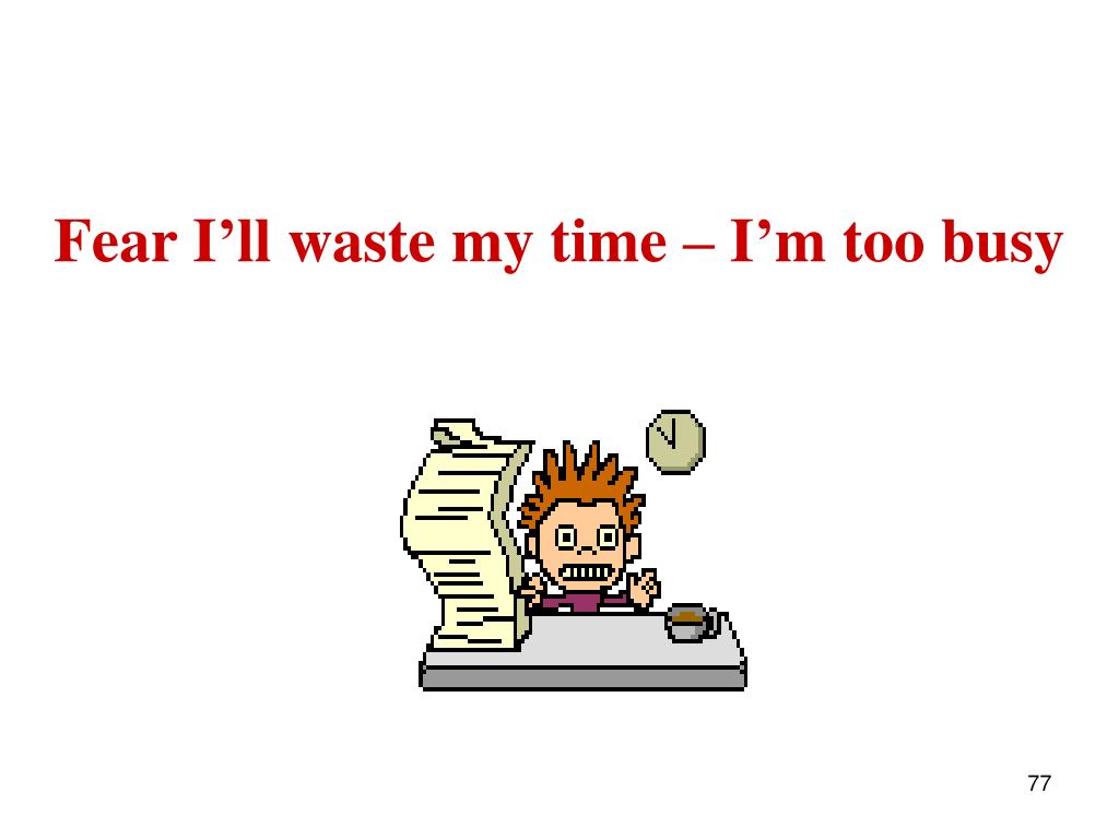 Fear I'll waste my time – I'm too busy