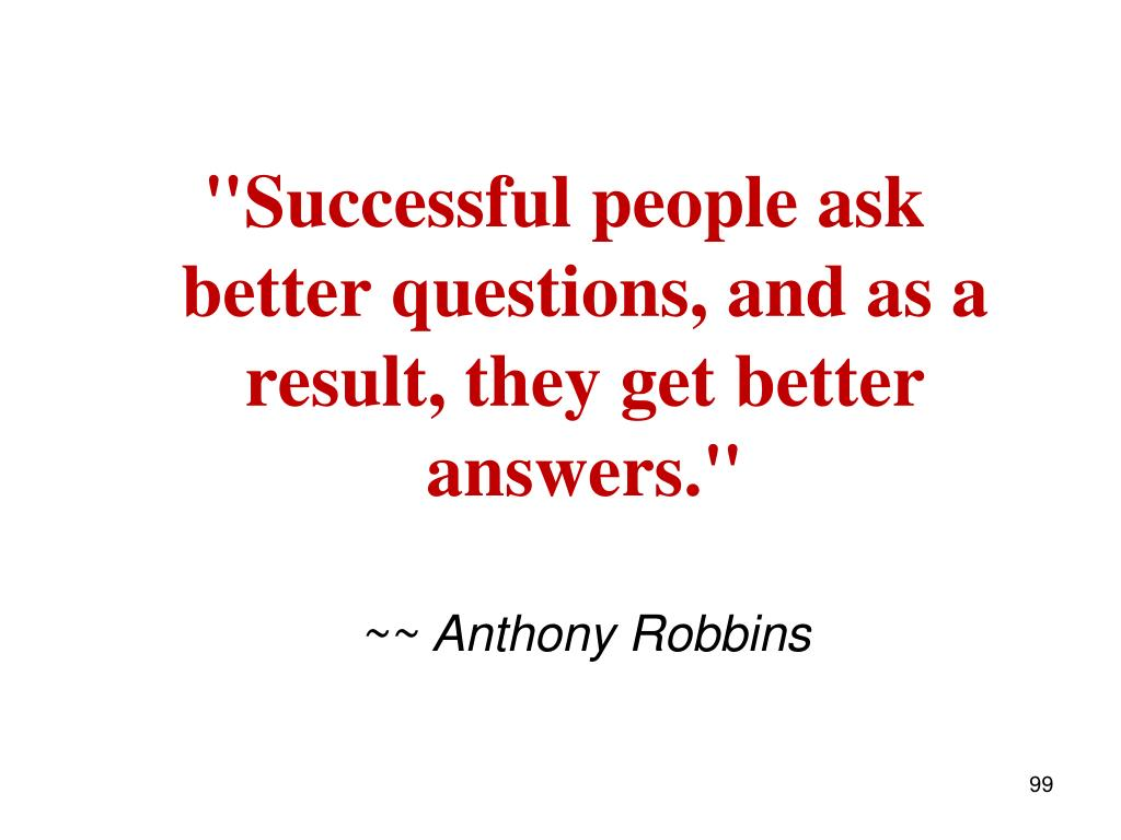 """Successful people ask better questions, and as a result, they get better answers."""