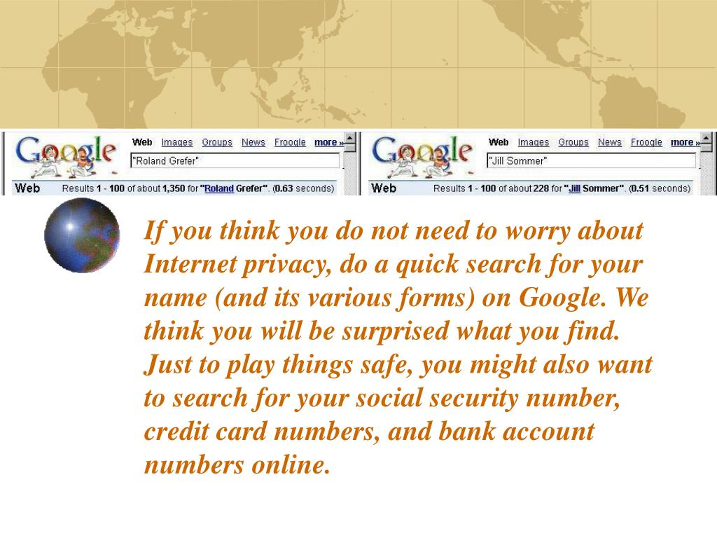 If you think you do not need to worry about Internet privacy, do a quick search for your name (and its various forms) on Google. We think you will be surprised what you find. Just to play things safe, you might also want to search for your social security number, credit card numbers, and bank account numbers online.