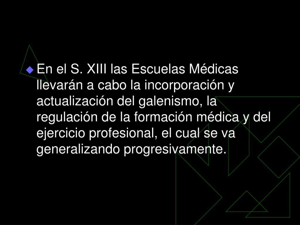 En el S. XIII las Escuelas Médicas llevarán a cabo la incorporación y actualización del galenismo, la regulación de la formación médica y del ejercicio profesional, el cual se va generalizando progresivamente.