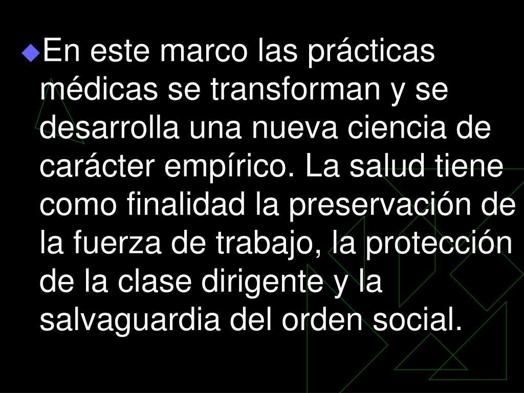 En este marco las prácticas médicas se transforman y se desarrolla una nueva ciencia de carácter empírico. La salud tiene como finalidad la preservación de la fuerza de trabajo, la protección de la clase dirigente y la salvaguardia del orden social.