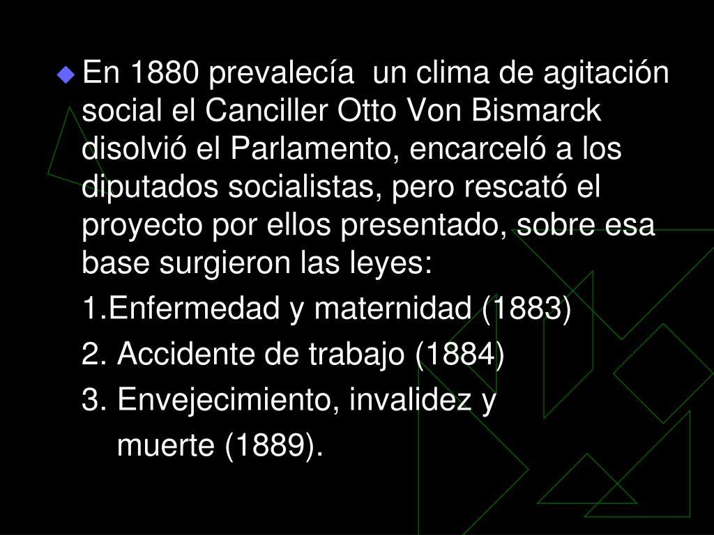 En 1880 prevalecía  un clima de agitación social el Canciller Otto Von Bismarck disolvió el Parlamento, encarceló a los diputados socialistas, pero rescató el proyecto por ellos presentado, sobre esa base surgieron las leyes: