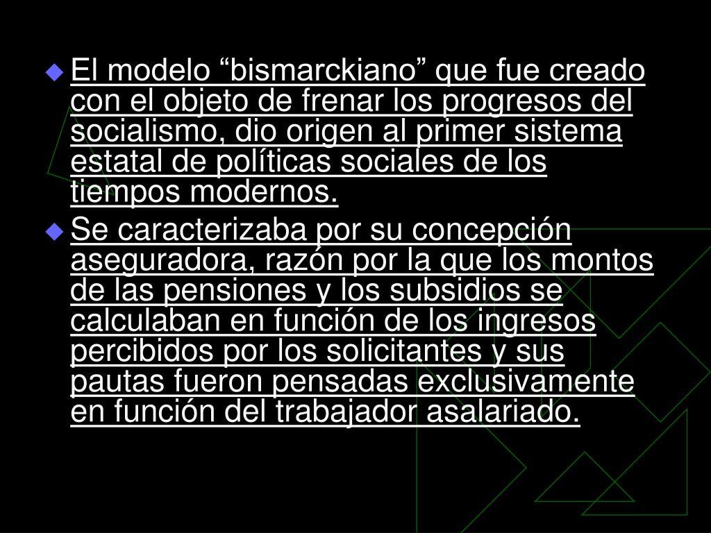 """El modelo """"bismarckiano"""" que fue creado con el objeto de frenar los progresos del socialismo, dio origen al primer sistema estatal de políticas sociales de los tiempos modernos."""