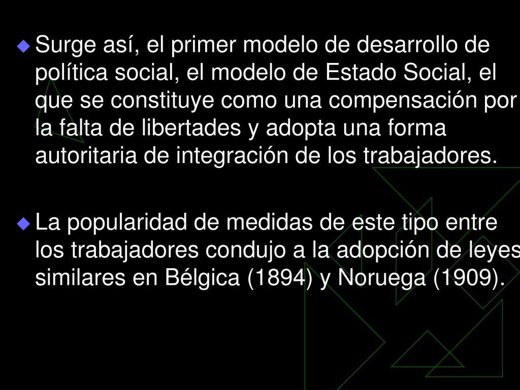 Surge así, el primer modelo de desarrollo de política social, el modelo de Estado Social, el que se constituye como una compensación por la falta de libertades y adopta una forma autoritaria de integración de los trabajadores.