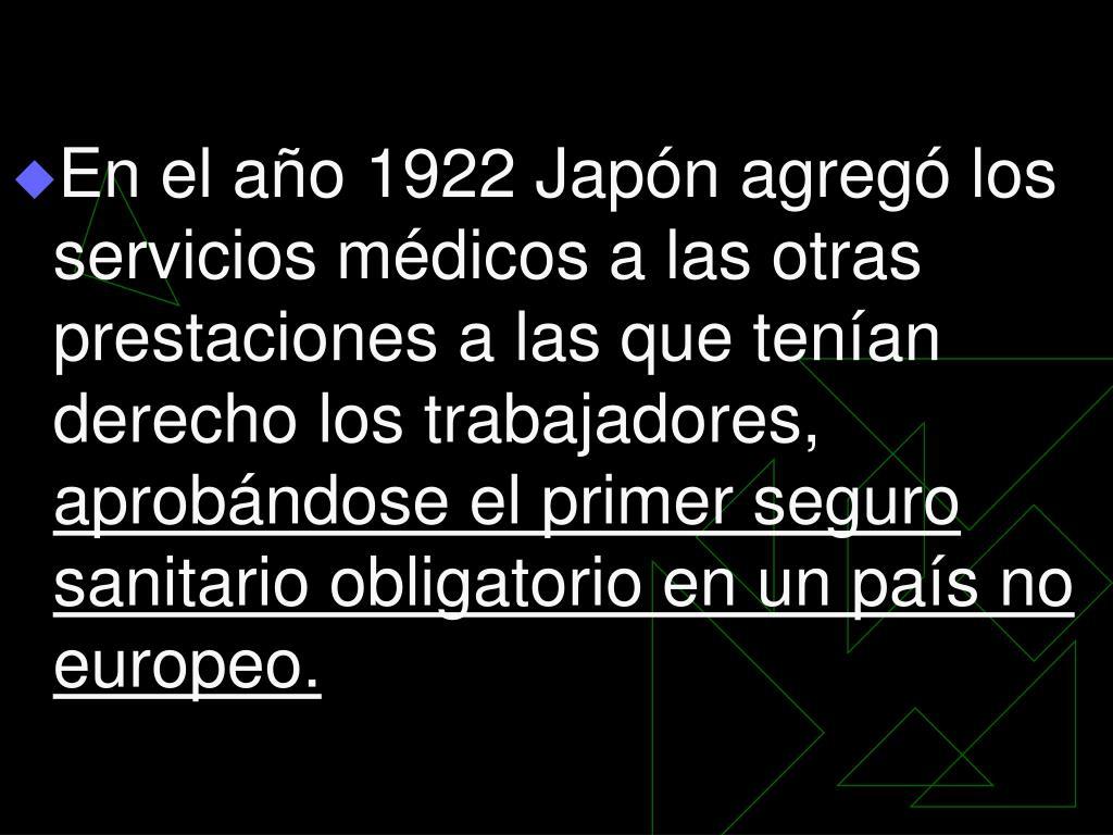 En el año 1922 Japón agregó los servicios médicos a las otras prestaciones a las que tenían derecho los trabajadores,