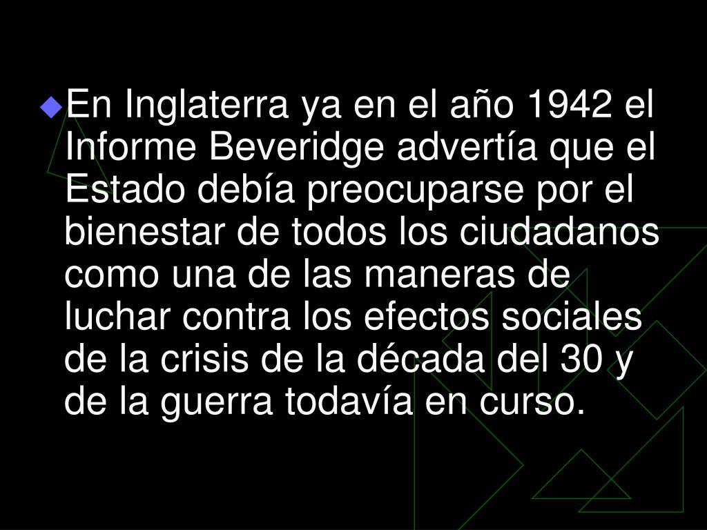 En Inglaterra ya en el año 1942 el Informe Beveridge advertía que el Estado debía preocuparse por el bienestar de todos los ciudadanos como una de las maneras de luchar contra los efectos sociales de la crisis de la década del 30 y de la guerra todavía en curso.