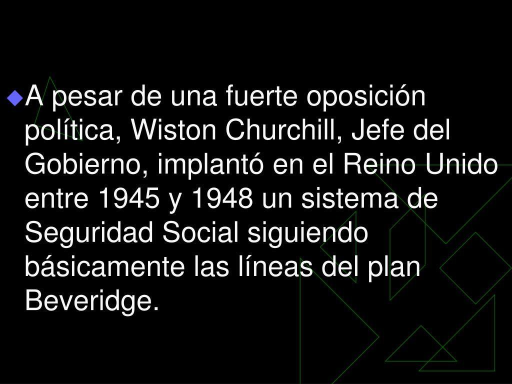 A pesar de una fuerte oposición política, Wiston Churchill, Jefe del Gobierno, implantó en el Reino Unido entre 1945 y 1948 un sistema de Seguridad Social siguiendo básicamente las líneas del plan Beveridge.