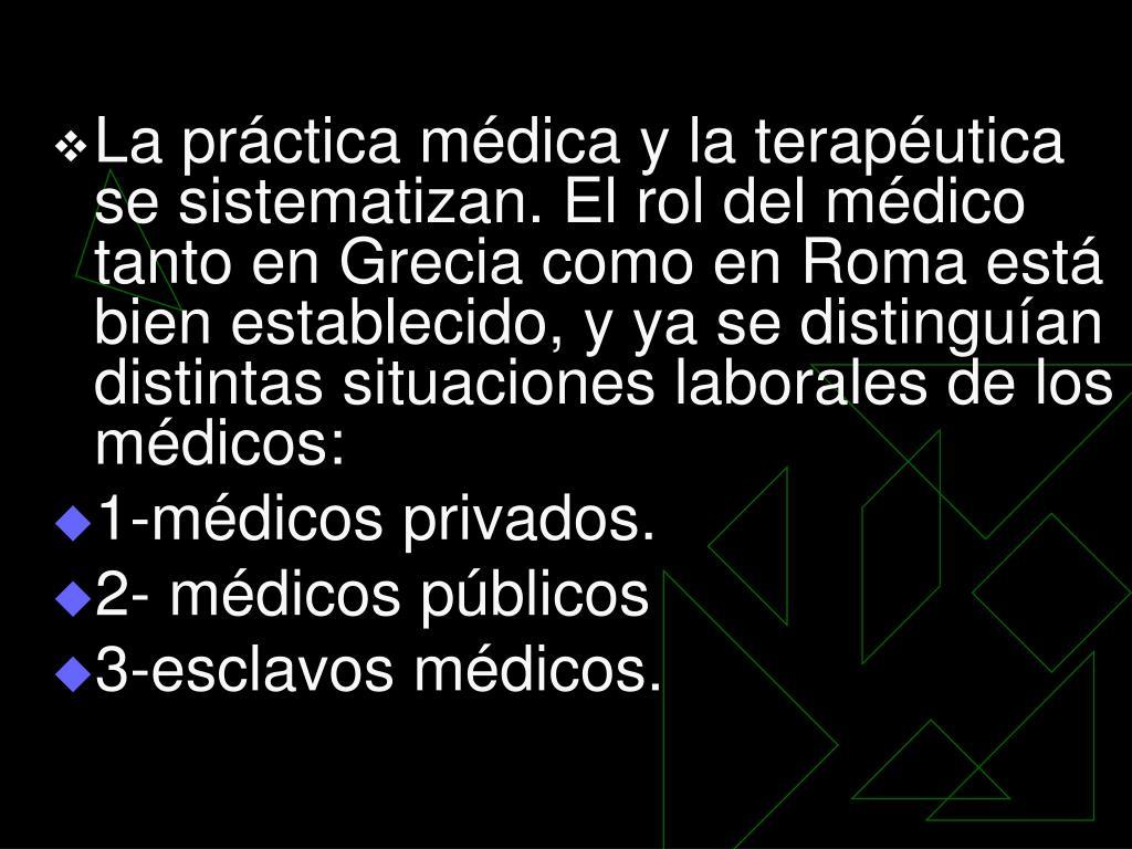 La práctica médica y la terapéutica se sistematizan. El rol del médico tanto en Grecia como en Roma está bien establecido, y ya se distinguían distintas situaciones laborales de los médicos: