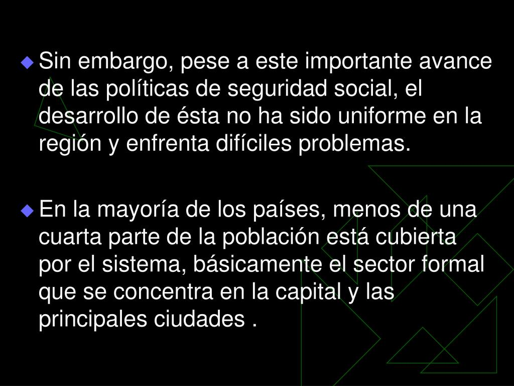 Sin embargo, pese a este importante avance de las políticas de seguridad social, el desarrollo de ésta no ha sido uniforme en la región y enfrenta difíciles problemas.