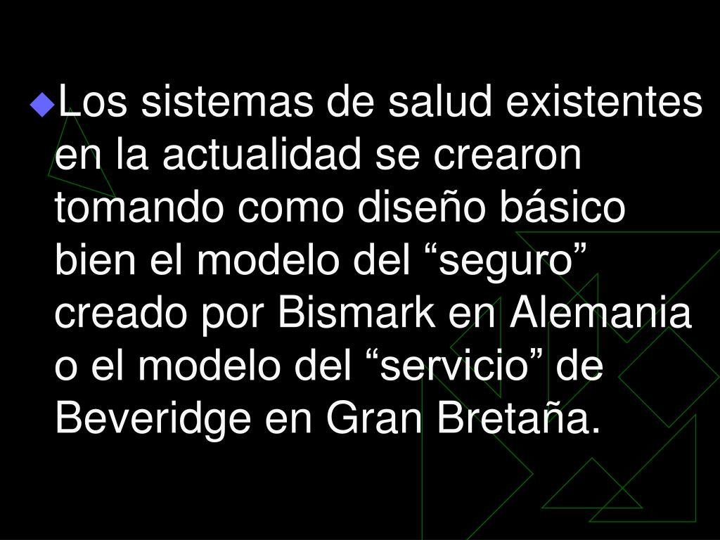 """Los sistemas de salud existentes en la actualidad se crearon tomando como diseño básico bien el modelo del """"seguro"""" creado por Bismark en Alemania o el modelo del """"servicio"""" de Beveridge en Gran Bretaña."""