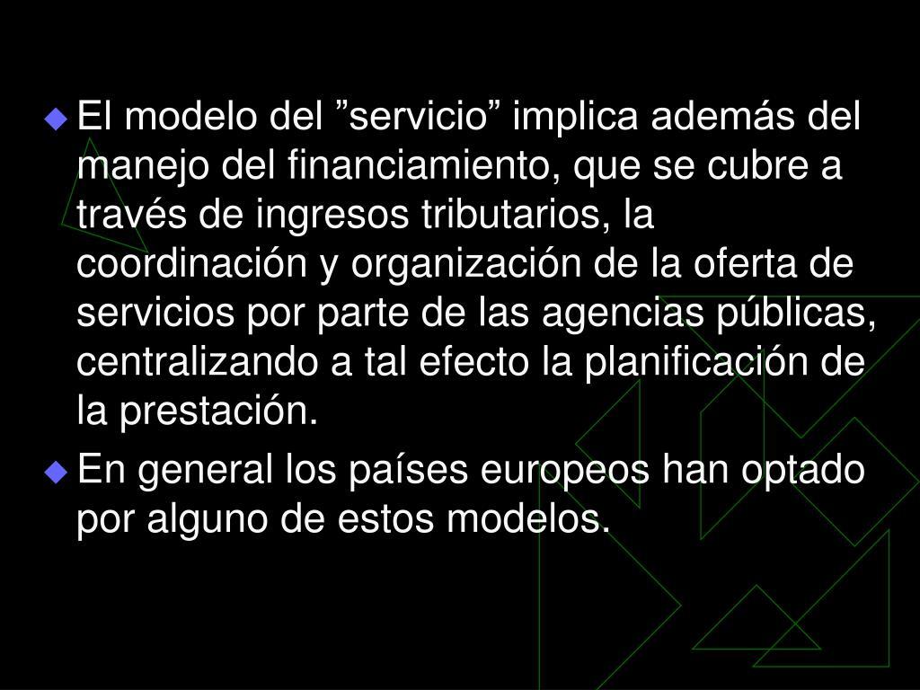 """El modelo del """"servicio"""" implica además del manejo del financiamiento, que se cubre a través de ingresos tributarios, la coordinación y organización de la oferta de servicios por parte de las agencias públicas, centralizando a tal efecto la planificación de la prestación."""