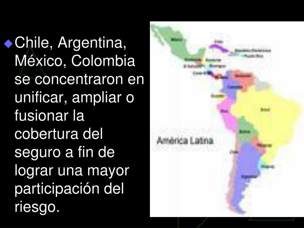 Chile, Argentina, México, Colombia se concentraron en unificar, ampliar o fusionar la cobertura del seguro a fin de lograr una mayor participación del riesgo.