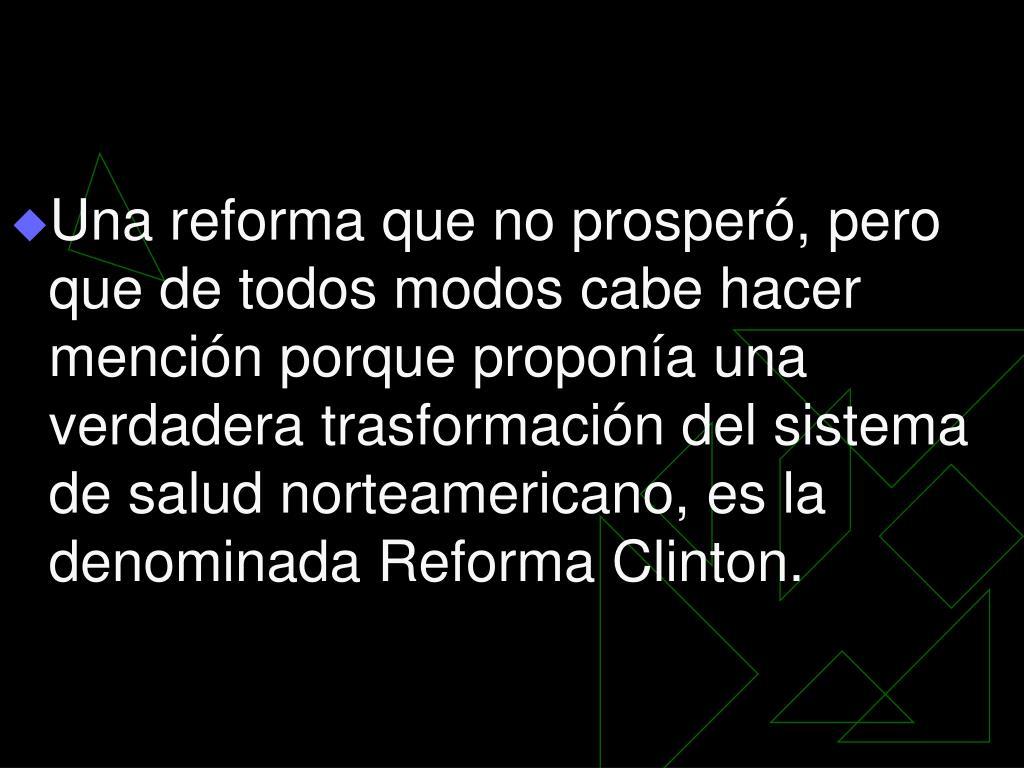 Una reforma que no prosperó, pero que de todos modos cabe hacer mención porque proponía una verdadera trasformación del sistema de salud norteamericano, es la denominada Reforma Clinton.