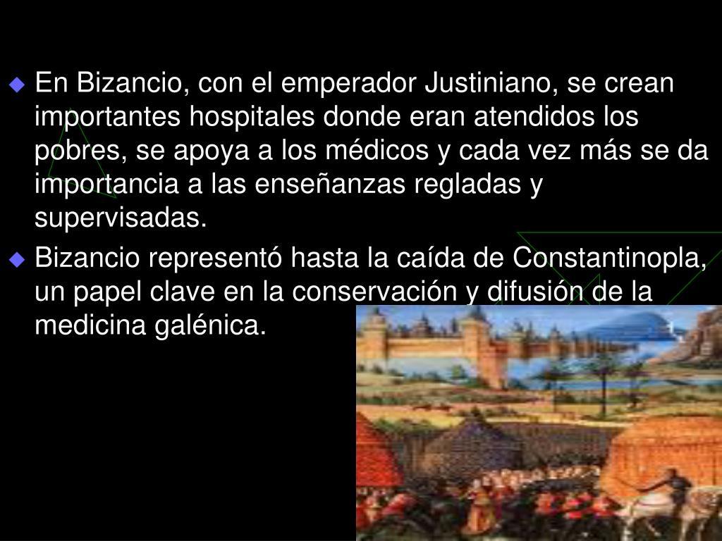 En Bizancio, con el emperador Justiniano, se crean importantes hospitales donde eran atendidos los pobres, se apoya a los médicos y cada vez más se da importancia a las enseñanzas regladas y supervisadas.