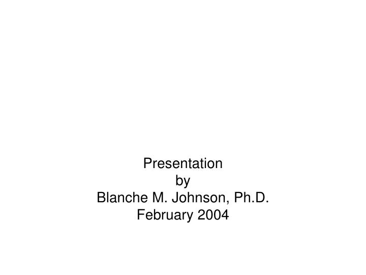 Presentation by blanche m johnson ph d february 2004