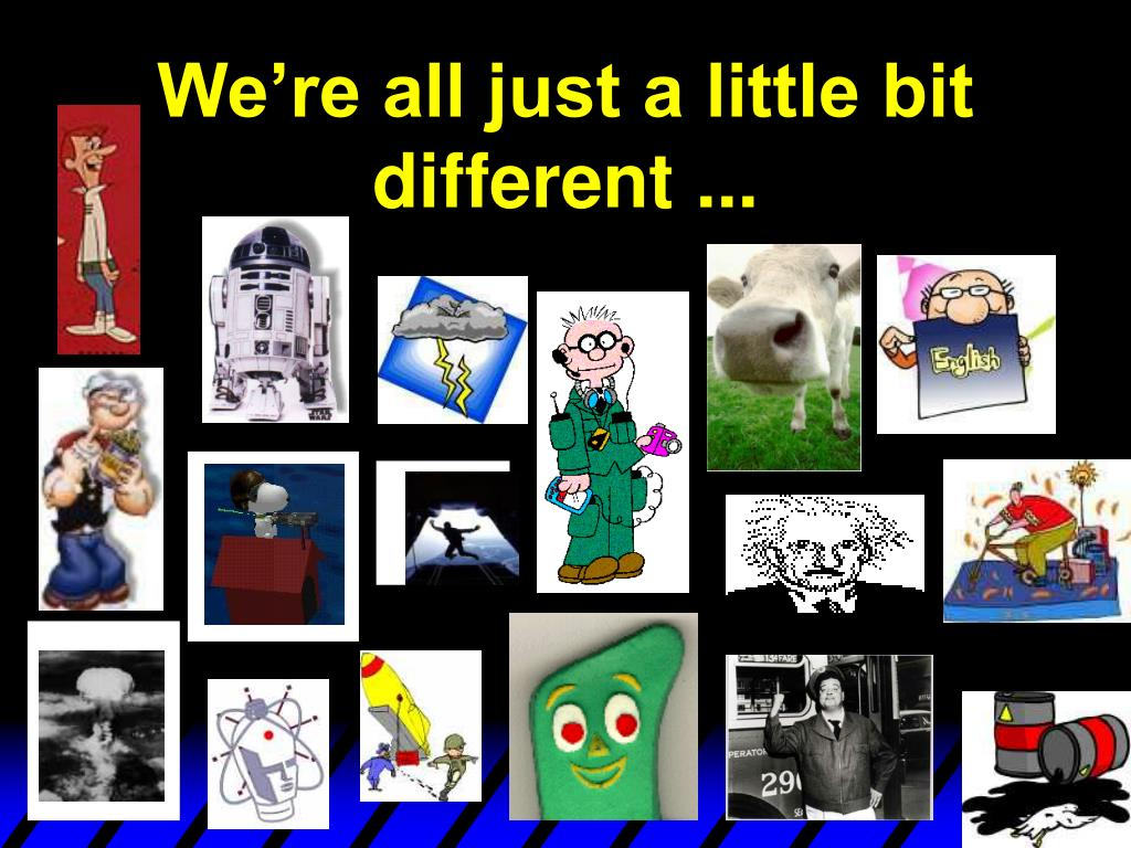 We're all just a little bit different ...