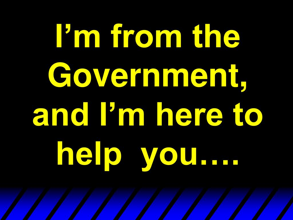 I'm from the Government, and I'm here to help  you….