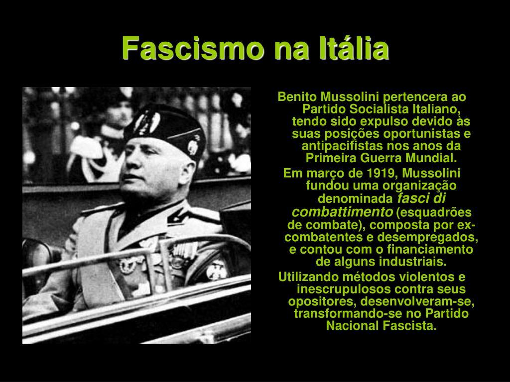Benito Mussolini pertencera ao Partido Socialista Italiano, tendo sido expulso devido às suas posições oportunistas e antipacifistas nos anos da Primeira Guerra Mundial.