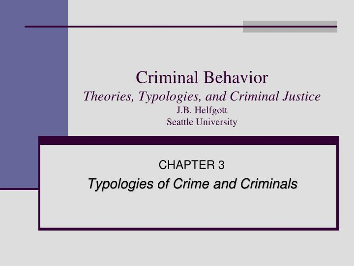 Criminal behavior theories typologies and criminal justice j b helfgott seattle university l.jpg