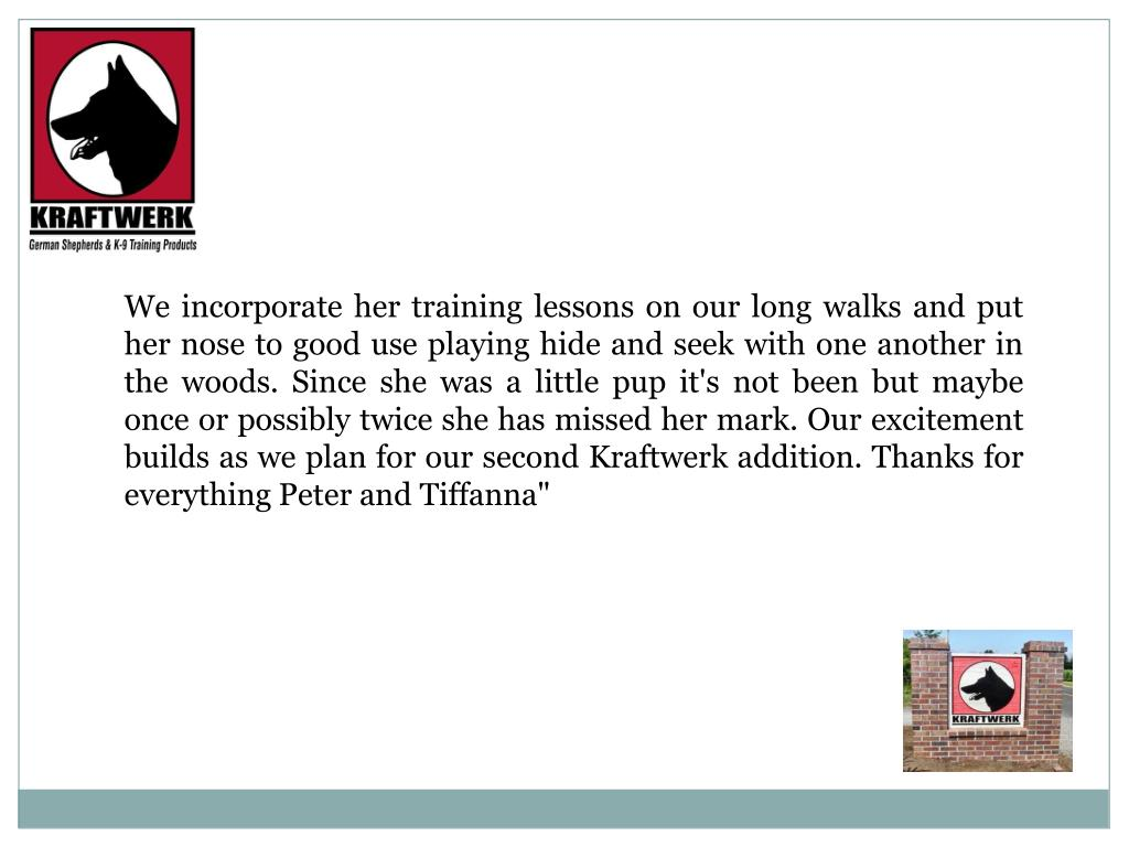 """We incorporate her training lessons on our long walks and put her nose to good use playing hide and seek with one another in the woods. Since she was a little pup it's not been but maybe once or possibly twice she has missed her mark. Our excitement builds as we plan for our second Kraftwerk addition. Thanks for everything Peter and Tiffanna"""""""