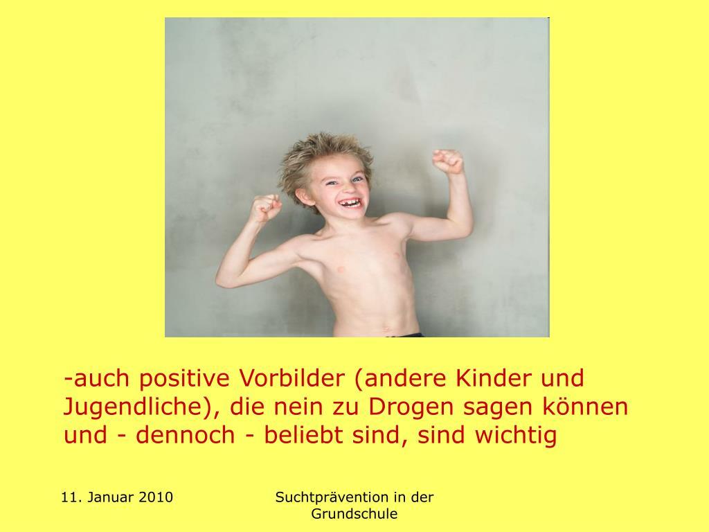-auch positive Vorbilder (andere Kinder und Jugendliche), die nein zu Drogen sagen können und - dennoch - beliebt sind, sind wichtig