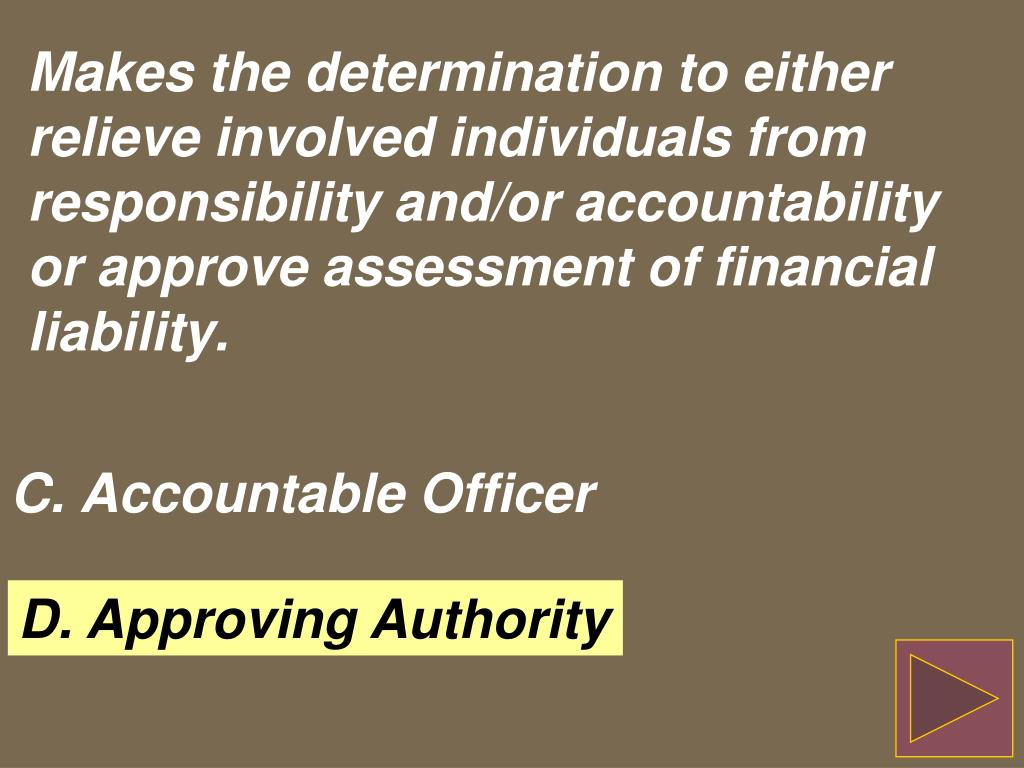 Makes the determination to either relieve involved individuals from responsibility and/or accountability or approve assessment of financial liability.
